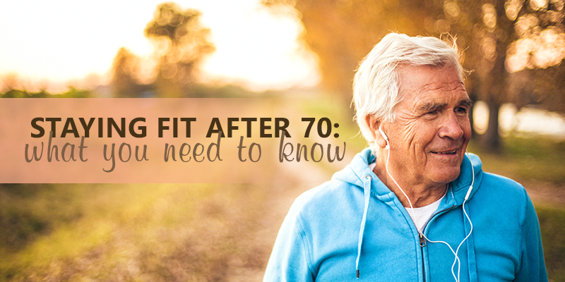 Staying fit after 70_ what you need to know